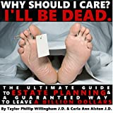 Why Should I Care? I'll Be Dead: The Ultimate Guide to Estate Planning & a Guaranteed Way to Leave a Billion Dollars