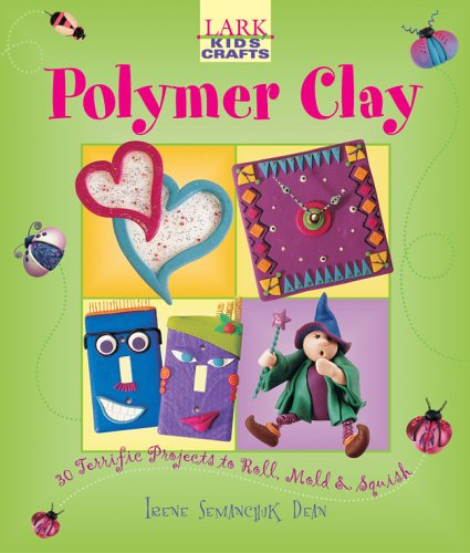 Kids' Crafts: Polymer Clay: 30 Terrific Projects to Roll, Mold & Squish (Lark Kids' Crafts) by Lark Books