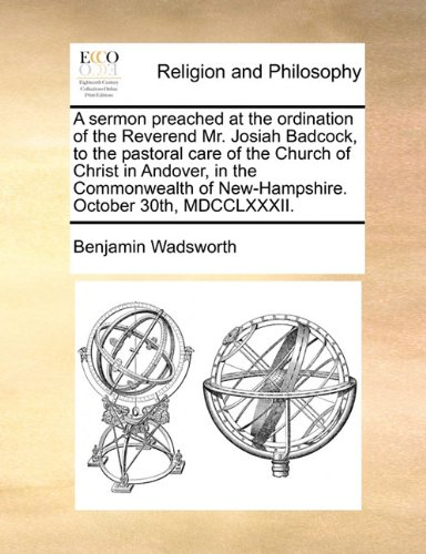 A sermon preached at the ordination of the Reverend Mr. Josiah Badcock, to the pastoral care of the Church of Christ in Andover, in the Commonwealth of New-Hampshire. October 30th, MDCCLXXXII. pdf