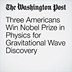 Three Americans Win Nobel Prize in Physics for Gravitational Wave Discovery | Ben Guarino