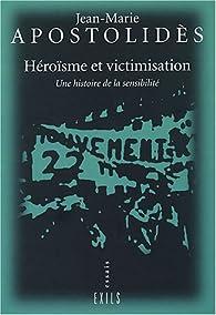 Héroïsme et Victimisation: Une Histoire de la Sensibilité par Jean-Marie Apostolidès