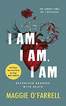 I Am, I Am, I Am: Seventeen Brushes With Death - The Breathtaking Number One Bestseller by [O'Farrell, Maggie]