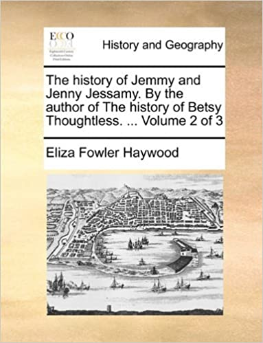 The history of Jemmy and Jenny Jessamy. By the author of The history of Betsy Thoughtless. ... Volume 2 of 3 by Eliza Fowler Haywood (2010-05-29)