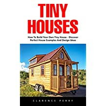 Tiny Houses: How To Build Your Own Tiny House – Discover Perfect House Examples And Design Ideas!