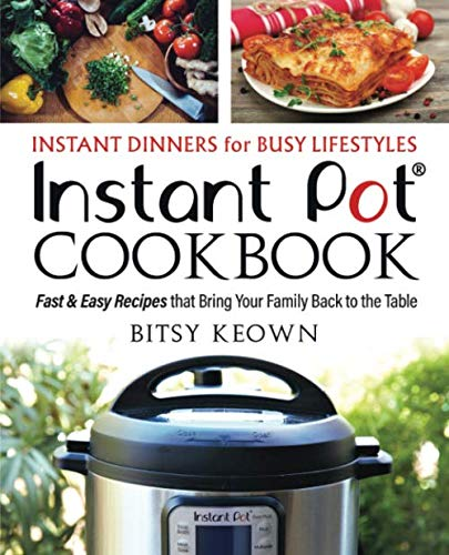 Instant Pot Cookbook: Instant Dinners for Busy Lifestyles: Fast & Easy Recipes That Bring Your Family Back to the Table by Bitsy Keown