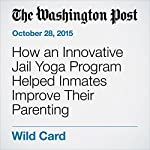 How an Innovative Jail Yoga Program Helped Inmates Improve Their Parenting | Colby Itkowitz