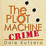 The Plot Machine: Crime: Design Better Stories Faster (Volume 2) | Dale Kutzera