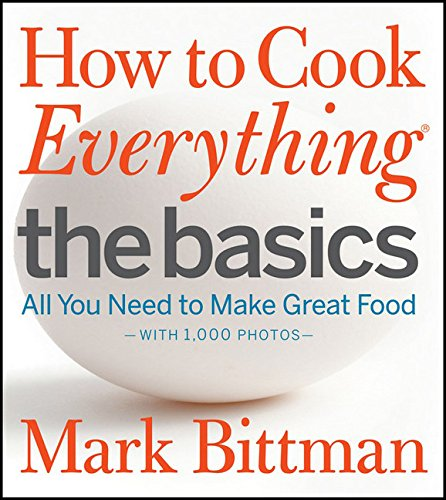 How to Cook Everything The Basics: All You Need to Make Great Food--With 1,000 Photos by Mark Bittman