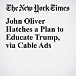 John Oliver Hatches a Plan to Educate Trump, via Cable Ads | Neil Genzlinger