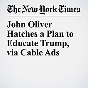 John Oliver Hatches a Plan to Educate Trump, via Cable Ads