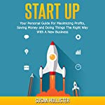 Startup: Your Personal Guide For Maximizing Profits, Saving Money and Doing Things The Right Way With A New Business | Susan Hollister