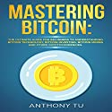 Mastering Bitcoin: The Ultimate Guide for Beginners to Understanding Bitcoin Technology, Bitcoin Investing, Bitcoin Mining, and Other Cryptocurrencies Audiobook by Anthony Tu Narrated by Dave Wright