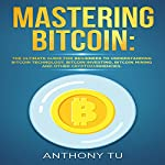 Mastering Bitcoin: The Ultimate Guide for Beginners to Understanding Bitcoin Technology, Bitcoin Investing, Bitcoin Mining, and Other Cryptocurrencies | Anthony Tu