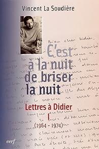 C'est à la nuit de briser la nuit : Tome 1, Lettres à Didier (1964-1974) par Vincent La Soudière