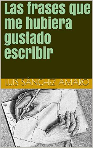 Las frases que me hubiera gustado escribir por Sánchez Amaro, Luis