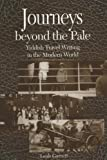Journeys Beyond the Pale : Yiddish Travel Writing in the Modern World, Garrett, Leah V., 0299184447