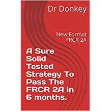 A Sure Solid Tested Strategy To Pass The FRCR 2A in 6 months.: New Format FRCR 2A