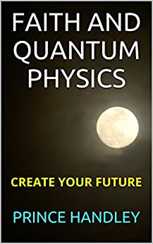 Faith and Quantum Physics: Create Your Future by [Handley, Prince]