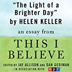 The Light of a Brighter Day: A 'This I Believe' Essay | Helen Keller
