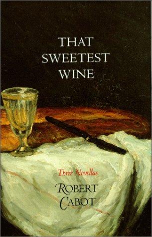That Sweetest Wine: Three Novellas - Robert Cabot