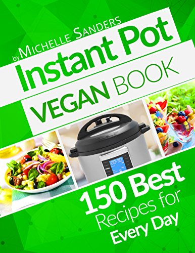 Vegan Instant Pot Cookbook: 150 Best Vegetarian Recipes. Healthy Meals For Every Day. by Michelle Sanders