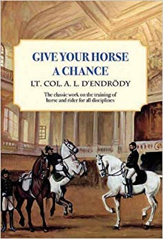 Give Your Horse a Chance: A Classic Work on the Training of Horse and Rider (Trafalgar Square Classics) Reissue edition by D'Endrody, Lt Col a L (2012)