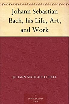 Johann Sebastian Bach, his Life, Art, and Work by [Forkel, Johann Nikolaus]