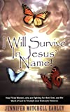 I Will Survive in Jesus' Name! : How Three Women, who are fighting for their lives, use the Word of God to Triumph over Domestic Violence, Earley, Jennifer Mitchell, 0977205606