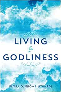 Amazon Com Living In Godliness 9781546666813 Erome Utunedi Flora O Books