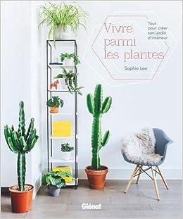 75f74ea4aa96 Amazon.fr - Vivre parmi les plantes  Tout pour créer son jardin d intérieur  - Sophie Lee - Livres