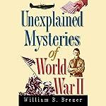 Unexplained Mysteries of World War II | William B. Breuer