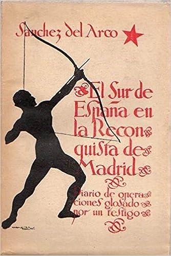 EL SUR DE ESPAÑA EN LA RECONQUISTA DE MADRID. DIARIO DE OPERACIONES GLOSADO POR UN TESTIGO: Amazon.es: SÁNCHEZ DEL ARCO, Manuel: Libros