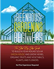 Greenhouse Gardening For Beginners: The Step By Step Guide To Build A Year-Round Solar Greenhouse And Grow Herbs, Organic Fruits And Vegetables, Plants, And Flowers [No Prior Experience Required]