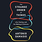 The Strange Order of Things: Life, Feeling, and the Making of Cultures | Antonio Damasio