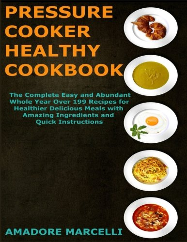 Pressure Cooker Healthy Cookbook: The Complete Easy and Abundant Whole Year Over 199 Recipes for Healthier Delicious Meals with Amazing Ingredients and Quick Instructions by Amadore Marcelli