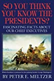 So You Think You Know Your Presidents?, Peter E. Meltzer, 1933909730