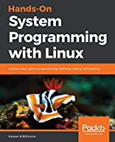 Hands-On System Programming with Linux: Explore Linux system programming interfaces, theory, and practice Front Cover