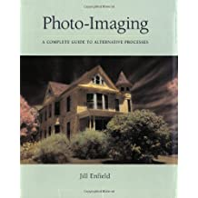 Photo-Imaging: A Complete Visual Guide to Alternative Techniques and Processes