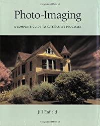 Photo-imaging: A Complete Visual Guide to Alternative Techniques and Processes (Photography for All Levels: Advanced)