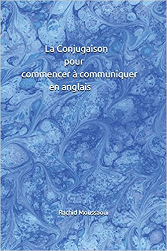 La Conjugaison Pour Commencer A Communiquer En Anglais Rachid Moussaoui French Edition Moussaoui Rachid 9781717812124 Amazon Com Books