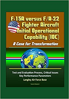 F-15A versus F/A-22 Fighter Aircraft Initial Operational Capability (IOC): A Case for Transformation - Test and Evaluation Process, Critical Issues, Key Performance Parameters, Langley Air Force Base