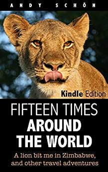 Fifteen Times around the World: A lion bit me in Zimbabwe, and other travel adventures by [Schön, Andy]