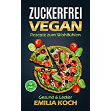 Zuckerfrei VEGAN: Rezepte zum Wohlfühlen / Gesund & Lecker (German Edition)