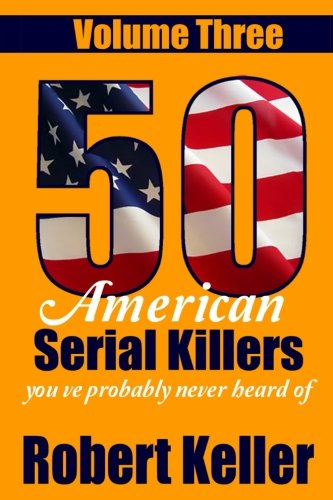 50 American Serial Killers You?ve Probably Never Heard Of Volume 3 (True Crime Collection)