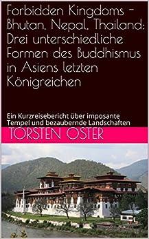 Forbidden Kingdoms - Bhutan, Nepal, Thailand: Drei unterschiedliche Formen des Buddhismus in Asiens letzten Königreichen: Ein Kurzreisebericht über imposante ... bezaubernde Landschaften (German Edition)