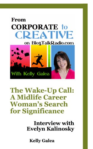 From Corporate to Creative: The Wake-Up Call: A Midlife Career Woman's Search for Significance - Interview with Evelyn Kalinosky (From Corporate to Creative with Kelly Galea Book 28)