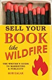 Sell Your Book Like Wildfire: The Writer s Guide to Marketing and Publicity by Rob Eagar (2012-06-07)