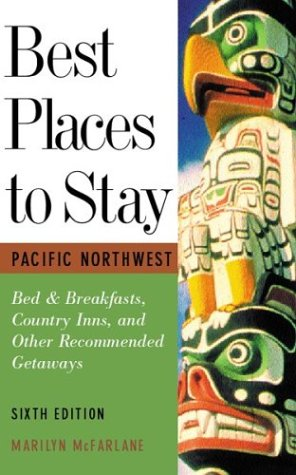 Best Places to Stay: Pacific Northwest: Bed & Breakfasts, Historic Inns and Other Recommended Getaways- Sixth Edition