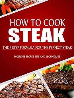 How to Cook Steak: The 5 Step Formula for the Perfect Steak by [Daniels, Jared]