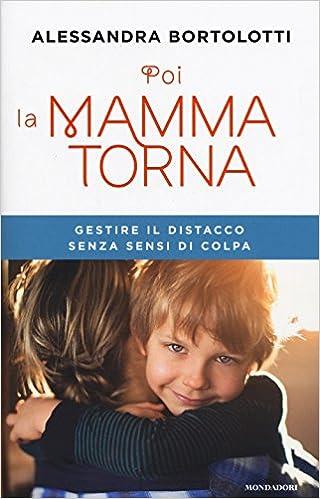 Alessandra Bortolotti - Poi la mamma torna. Gestire il distacco senza sensi di colpa (2017)